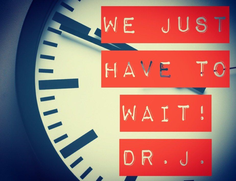"""""""WE JUST HAVE TO WAIT!"""" byDr.J."""