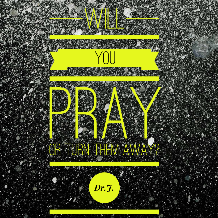 """""""Will You Pray or Turn Them Away?"""" byDr.J."""