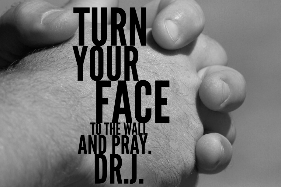 """""""Turn Your Face to the Wall and Pray"""" byDr.J."""