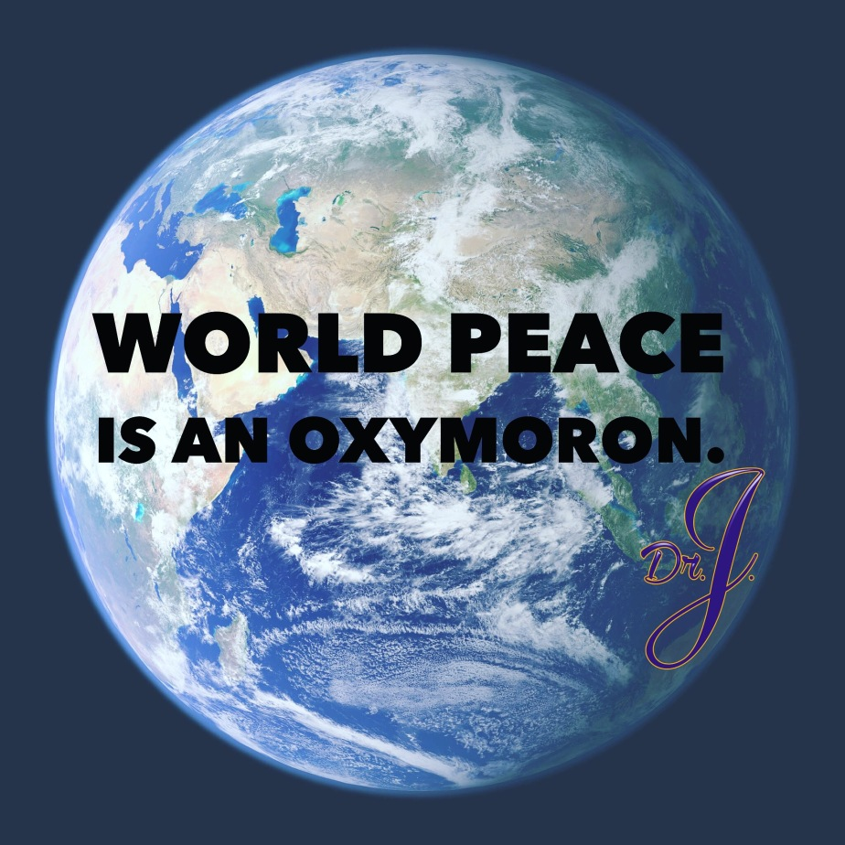 """""""World Peace in an Oxymoron"""" byDr.J."""