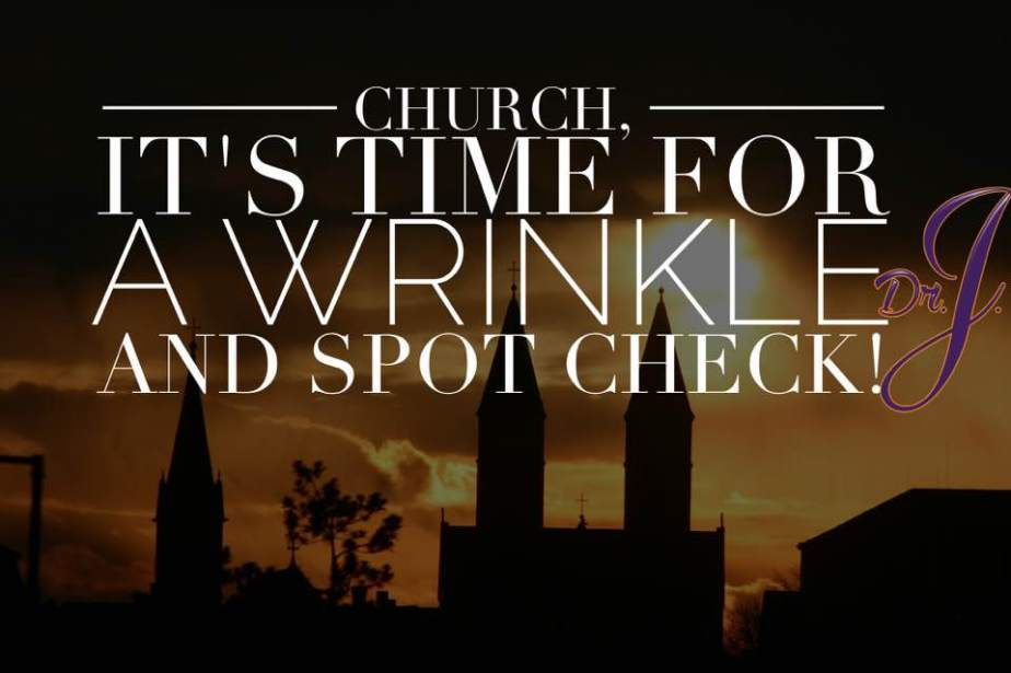 """""""Church, It's Time for a Wrinkle and Spot Check"""" byDr.J."""